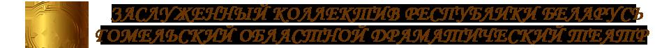 Заслуженный коллектив Республики Беларусь Гомельский Областной Драматический Театр